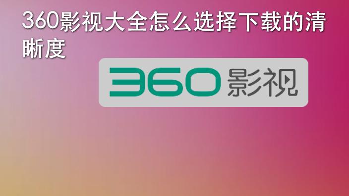 360影视大全怎么选择下载的清晰度
